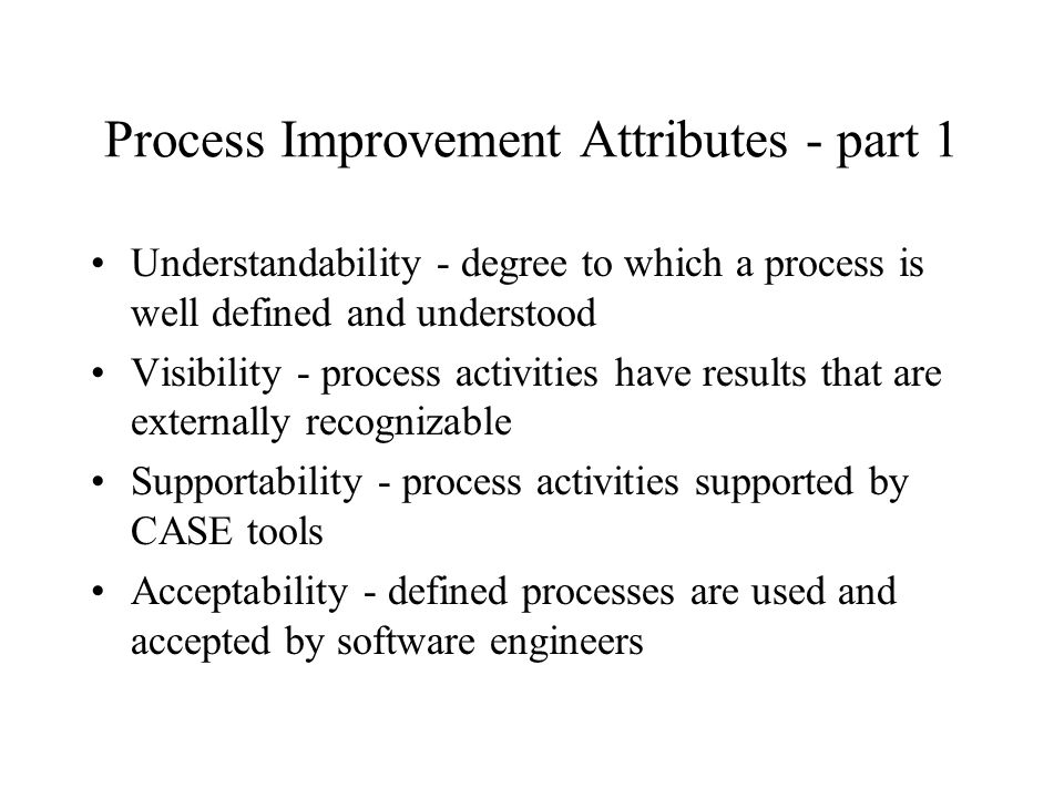 Process Improvement Attributes - part 2 Reliability - process is defined so that errors are avoided or trapped before product errors result Robustness - process can continue despite unexpected problems Maintainability - process can evolve to reflect changing organizational requirements or identified process improvements Rapidity - the time required to complete a system from specification to delivery