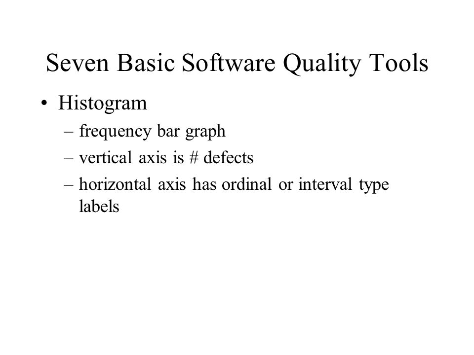 Seven Basic Software Quality Tools Histogram –frequency bar graph –vertical axis is # defects –horizontal axis has ordinal or interval type labels