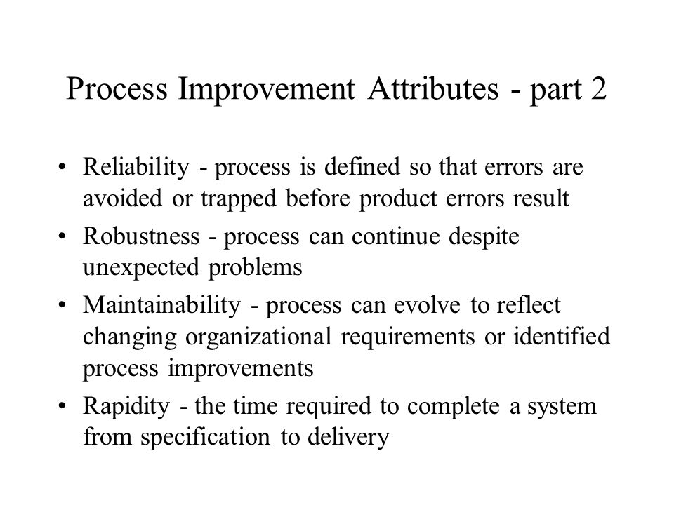 Process Improvement Attributes - part 2 Reliability - process is defined so that errors are avoided or trapped before product errors result Robustness