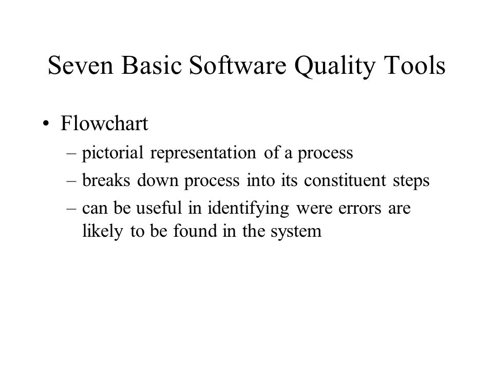Seven Basic Software Quality Tools Flowchart –pictorial representation of a process –breaks down process into its constituent steps –can be useful in