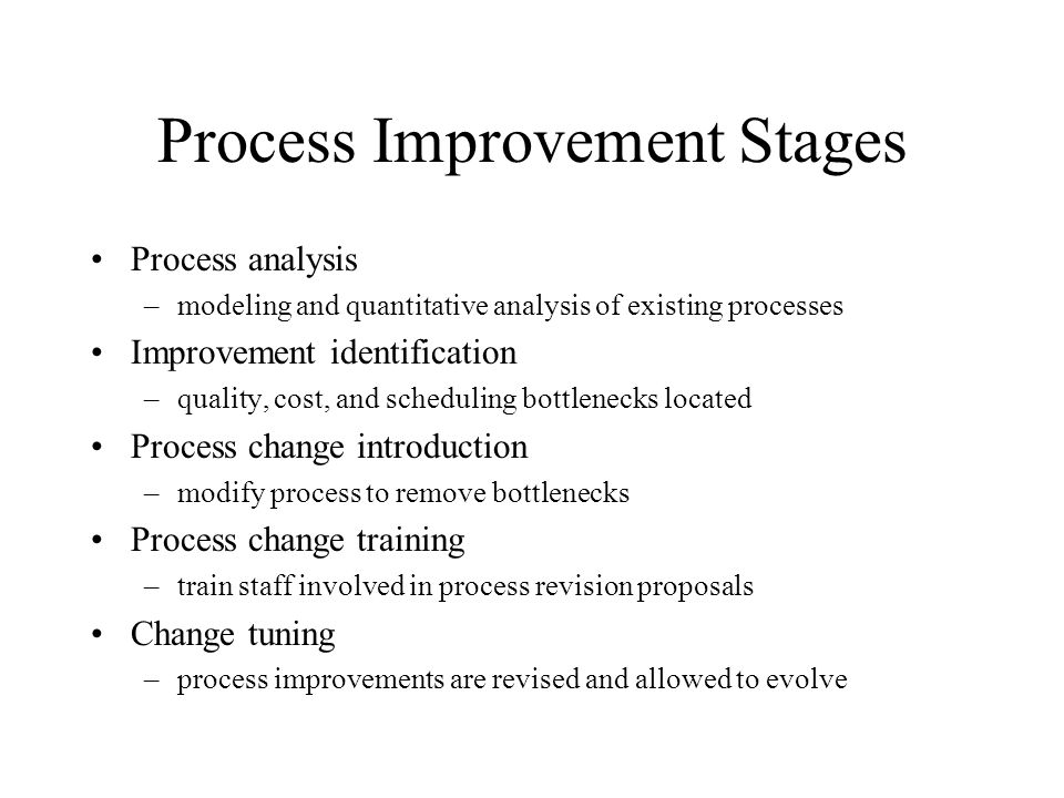 Process Improvement Stages Process analysis –modeling and quantitative analysis of existing processes Improvement identification –quality, cost, and s