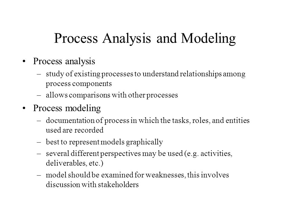 Process Analysis and Modeling Process analysis –study of existing processes to understand relationships among process components –allows comparisons w