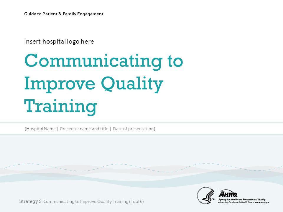 Guide to Patient & Family Engagement Insert hospital logo here Communicating to Improve Quality Training [Hospital Name | Presenter name and title | Date of presentation] Strategy 2 : Communicating to Improve Quality Training (Tool 6)