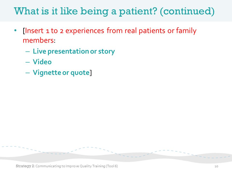 What is it like being a patient? (continued) [Insert 1 to 2 experiences from real patients or family members: – Live presentation or story – Video – V