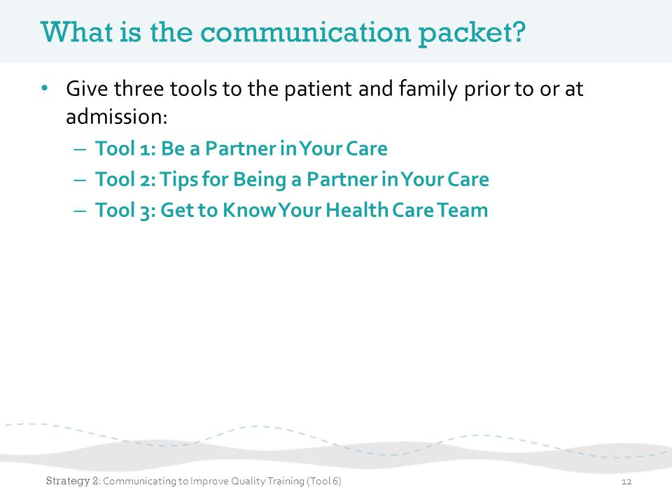 What is the communication packet? Give three tools to the patient and family prior to or at admission: – Tool 1: Be a Partner in Your Care – Tool 2: T