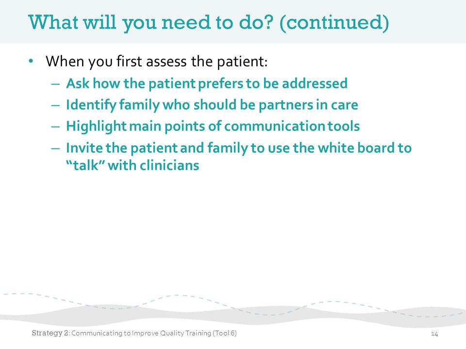 What will you need to do? (continued) When you first assess the patient: – Ask how the patient prefers to be addressed – Identify family who should be