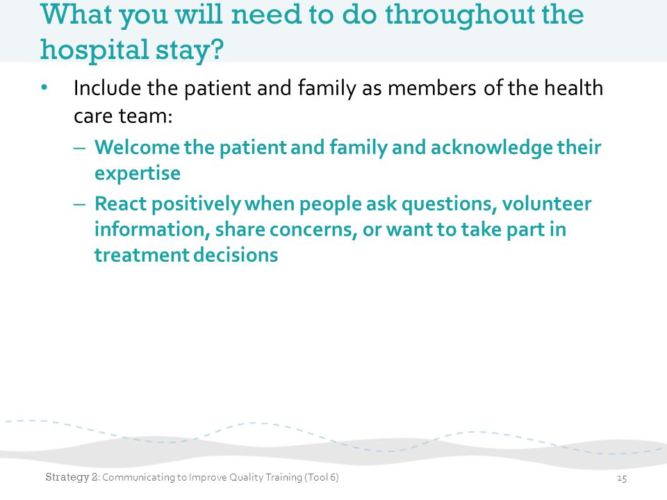 What you will need to do throughout the hospital stay? Include the patient and family as members of the health care team: – Welcome the patient and fa