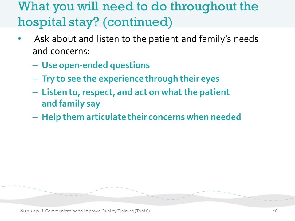 What you will need to do throughout the hospital stay? (continued) Ask about and listen to the patient and family's needs and concerns: – Use open-end
