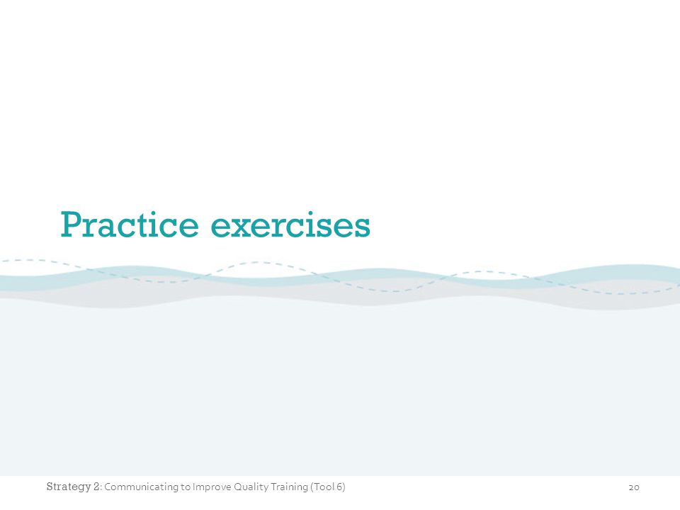 Practice exercises 20 Strategy 2 : Communicating to Improve Quality Training (Tool 6)