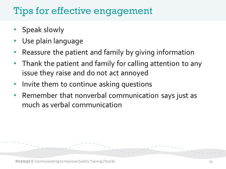 Tips for effective engagement Speak slowly Use plain language Reassure the patient and family by giving information Thank the patient and family for c