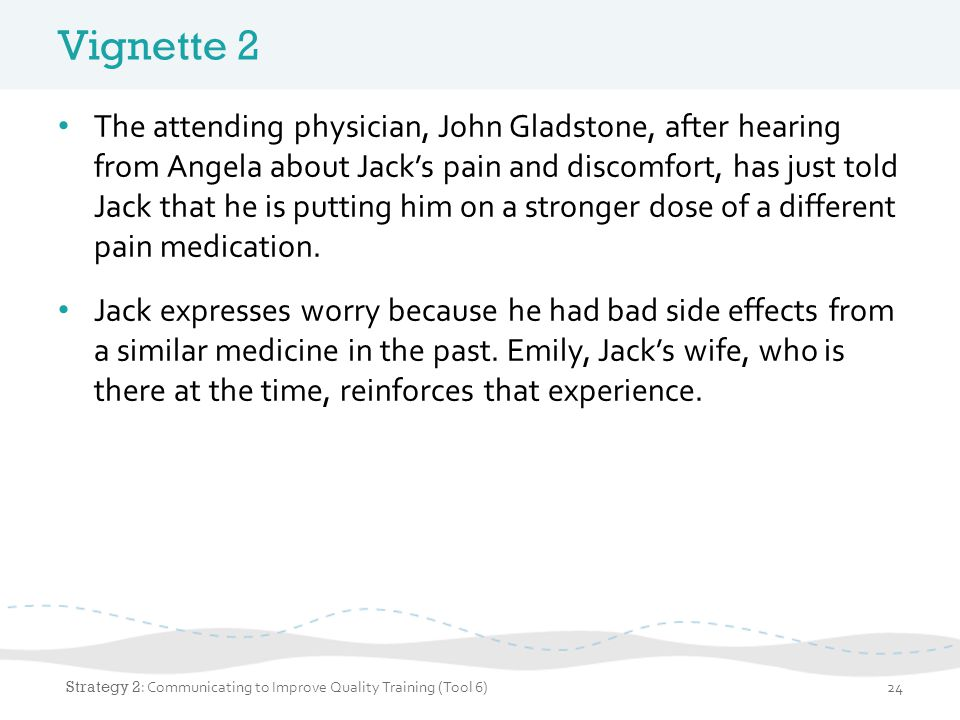 Vignette 2 The attending physician, John Gladstone, after hearing from Angela about Jack's pain and discomfort, has just told Jack that he is putting him on a stronger dose of a different pain medication.