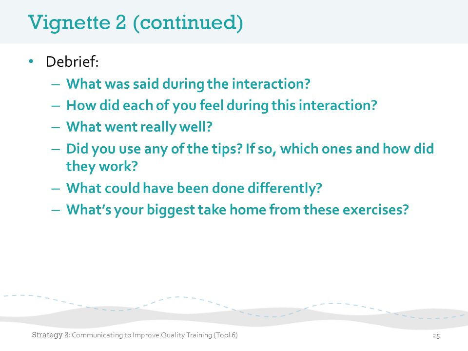 Vignette 2 (continued) Debrief: – What was said during the interaction.