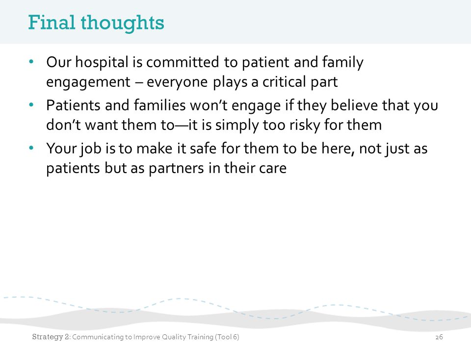 Final thoughts Our hospital is committed to patient and family engagement – everyone plays a critical part Patients and families won't engage if they