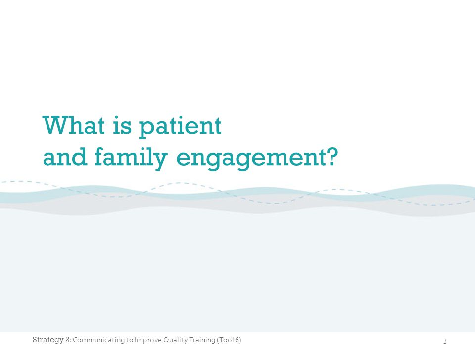 What is patient and family engagement? 3 Strategy 2 : Communicating to Improve Quality Training (Tool 6)