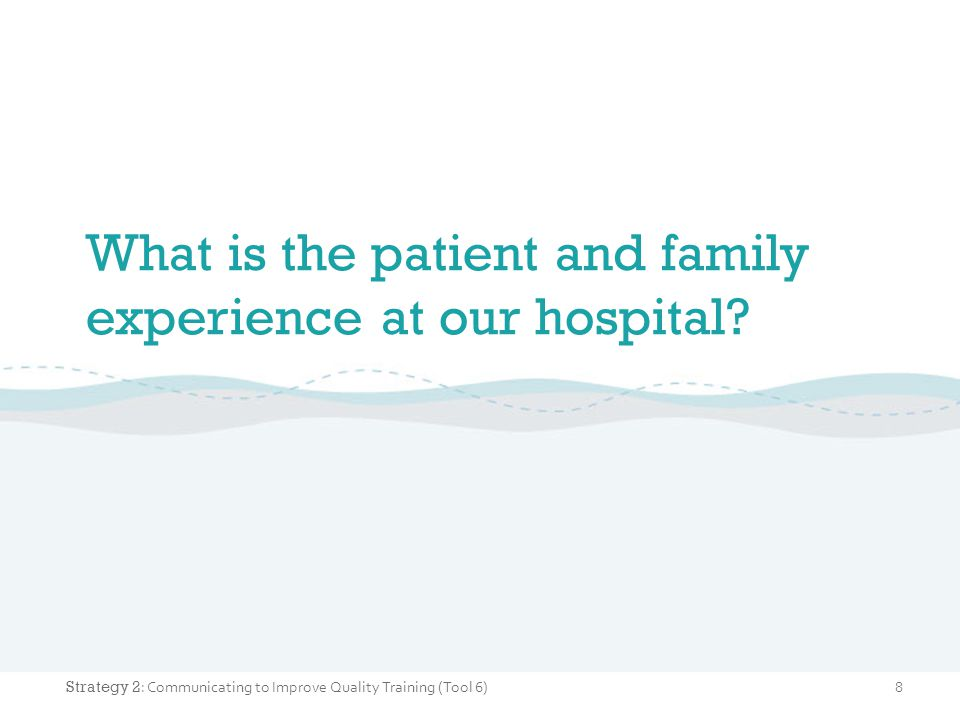 What is the patient and family experience at our hospital? 8 Strategy 2 : Communicating to Improve Quality Training (Tool 6)