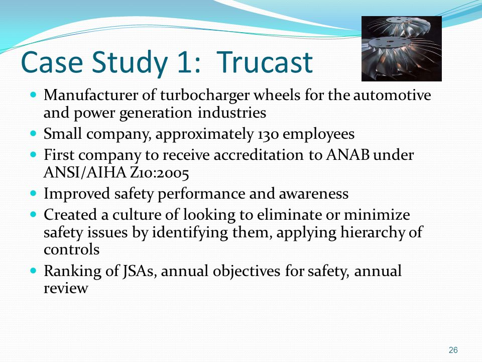 Case Study 1: Trucast Manufacturer of turbocharger wheels for the automotive and power generation industries Small company, approximately 130 employees First company to receive accreditation to ANAB under ANSI/AIHA Z10:2005 Improved safety performance and awareness Created a culture of looking to eliminate or minimize safety issues by identifying them, applying hierarchy of controls Ranking of JSAs, annual objectives for safety, annual review 26