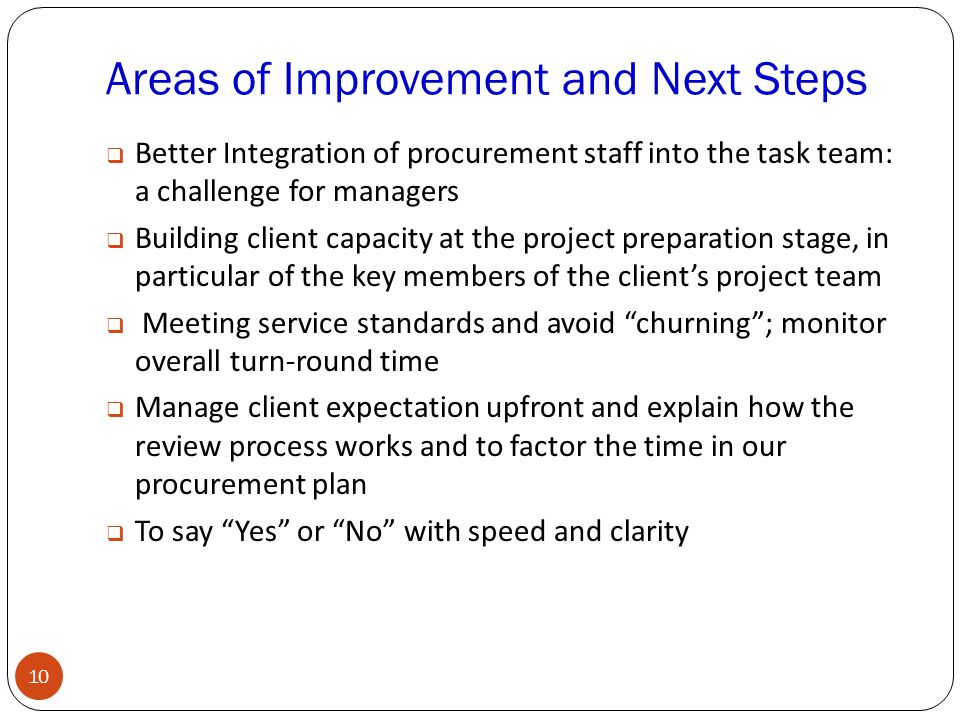Areas of Improvement and Next Steps 10  Better Integration of procurement staff into the task team: a challenge for managers  Building client capacity at the project preparation stage, in particular of the key members of the client's project team  Meeting service standards and avoid churning ; monitor overall turn-round time  Manage client expectation upfront and explain how the review process works and to factor the time in our procurement plan  To say Yes or No with speed and clarity