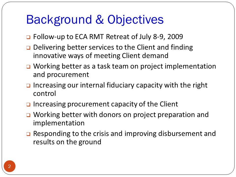 Background & Objectives 2  Follow-up to ECA RMT Retreat of July 8-9, 2009  Delivering better services to the Client and finding innovative ways of meeting Client demand  Working better as a task team on project implementation and procurement  Increasing our internal fiduciary capacity with the right control  Increasing procurement capacity of the Client  Working better with donors on project preparation and implementation  Responding to the crisis and improving disbursement and results on the ground