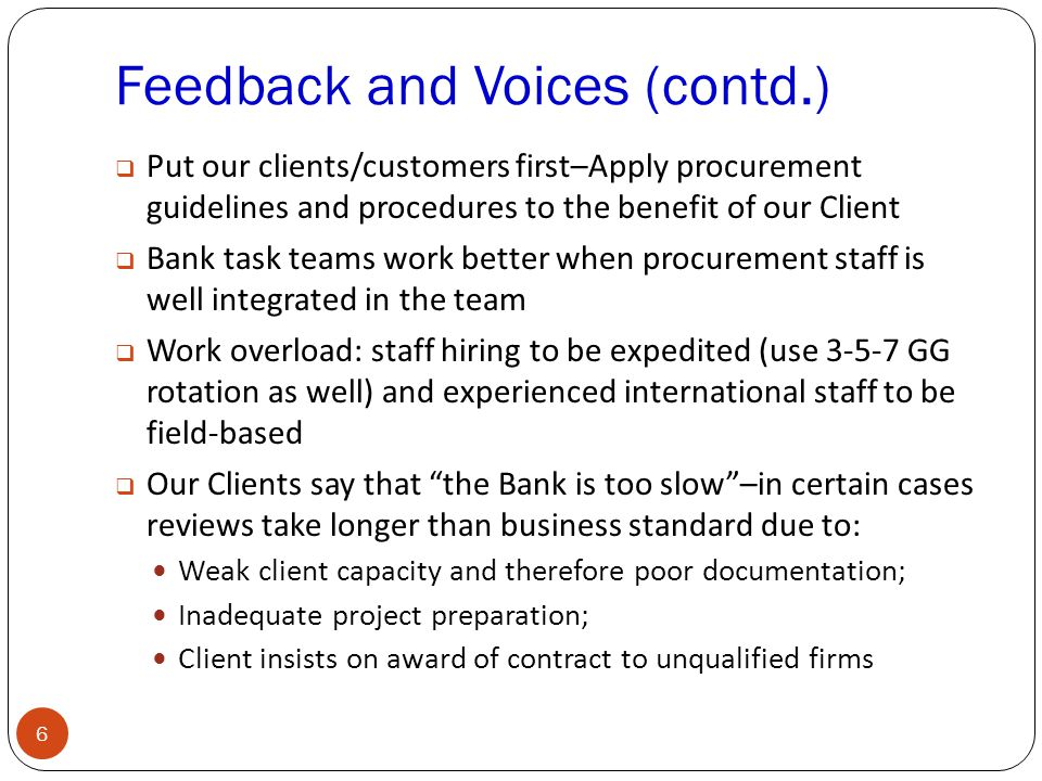 Feedback and Voices (contd.) 6  Put our clients/customers first–Apply procurement guidelines and procedures to the benefit of our Client  Bank task teams work better when procurement staff is well integrated in the team  Work overload: staff hiring to be expedited (use GG rotation as well) and experienced international staff to be field-based  Our Clients say that the Bank is too slow –in certain cases reviews take longer than business standard due to: Weak client capacity and therefore poor documentation; Inadequate project preparation; Client insists on award of contract to unqualified firms