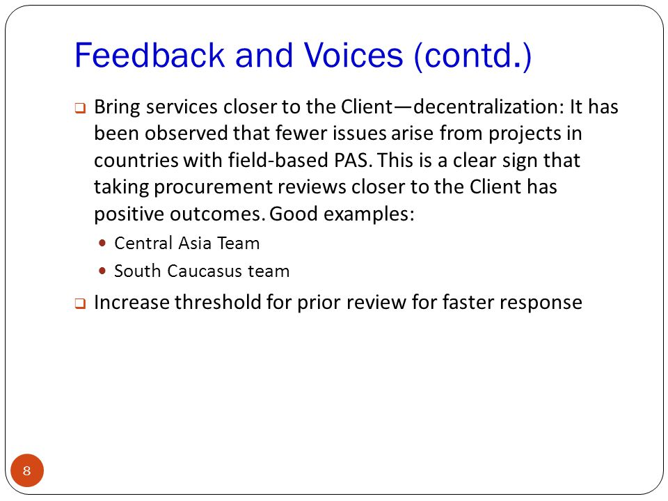 Feedback and Voices (contd.) 8  Bring services closer to the Client—decentralization: It has been observed that fewer issues arise from projects in countries with field-based PAS.