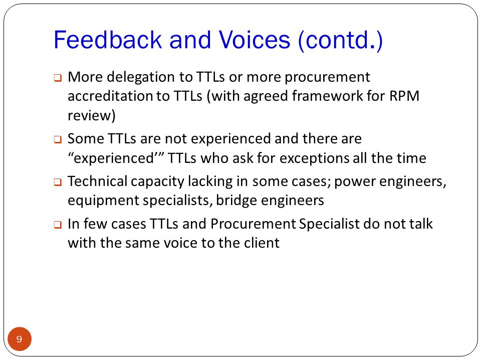 Feedback and Voices (contd.) 9  More delegation to TTLs or more procurement accreditation to TTLs (with agreed framework for RPM review)  Some TTLs are not experienced and there are experienced' TTLs who ask for exceptions all the time  Technical capacity lacking in some cases; power engineers, equipment specialists, bridge engineers  In few cases TTLs and Procurement Specialist do not talk with the same voice to the client