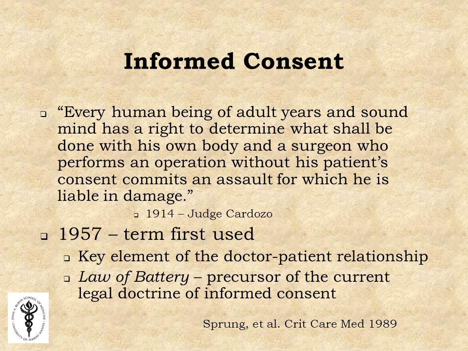 Informed Consent  Every human being of adult years and sound mind has a right to determine what shall be done with his own body and a surgeon who performs an operation without his patient's consent commits an assault for which he is liable in damage.  1914 – Judge Cardozo  1957 – term first used  Key element of the doctor-patient relationship  Law of Battery – precursor of the current legal doctrine of informed consent Sprung, et al.