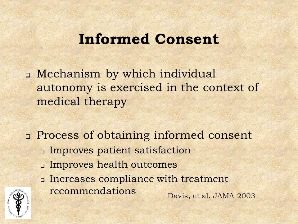 Informed Consent  Mechanism by which individual autonomy is exercised in the context of medical therapy  Process of obtaining informed consent  Improves patient satisfaction  Improves health outcomes  Increases compliance with treatment recommendations Davis, et al.
