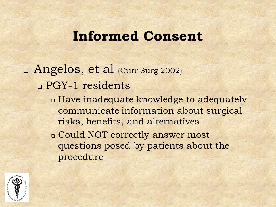 Informed Consent  Angelos, et al (Curr Surg 2002)  PGY-1 residents  Have inadequate knowledge to adequately communicate information about surgical risks, benefits, and alternatives  Could NOT correctly answer most questions posed by patients about the procedure