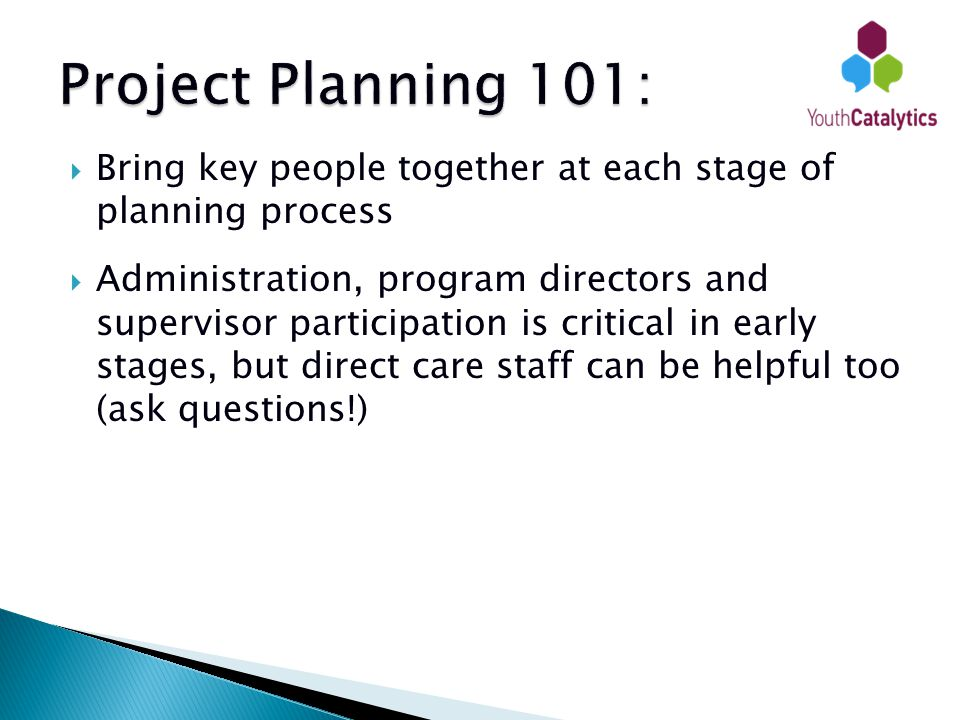  Bring key people together at each stage of planning process  Administration, program directors and supervisor participation is critical in early stages, but direct care staff can be helpful too (ask questions!)