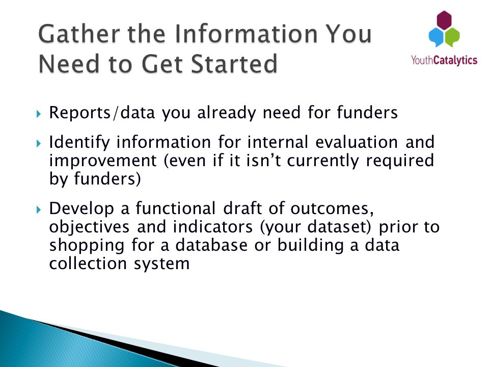  Reports/data you already need for funders  Identify information for internal evaluation and improvement (even if it isn't currently required by funders)  Develop a functional draft of outcomes, objectives and indicators (your dataset) prior to shopping for a database or building a data collection system