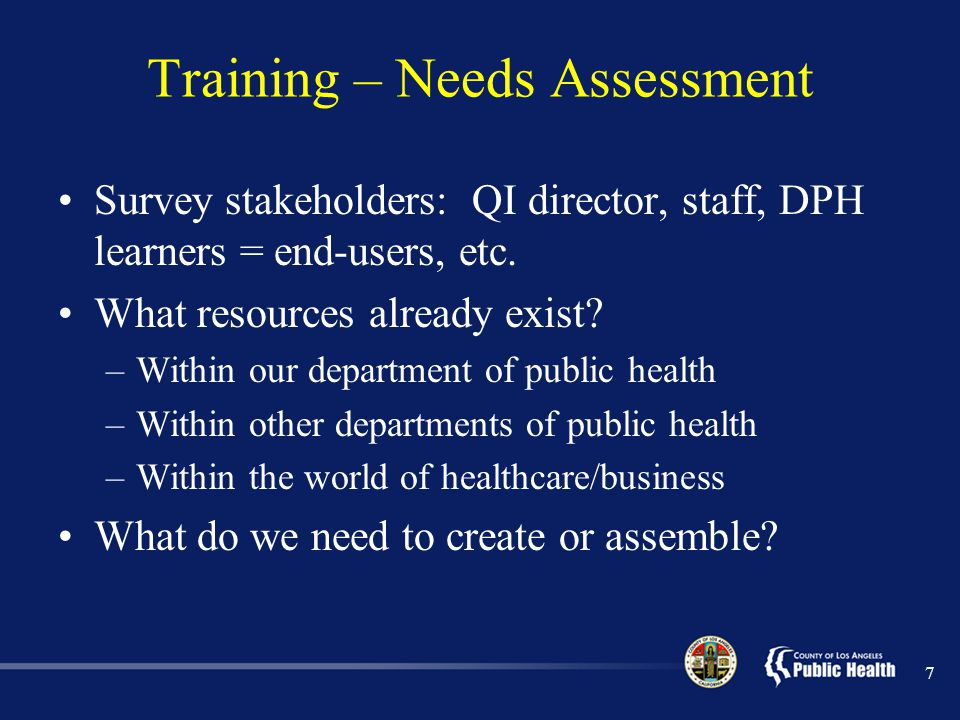 Training – Needs Assessment In-house resources we may not know about: –QI/PI-trained staff –QI/PI trainings offered to employees –QI/PI work already being done External resources: –What is out there (reports, guides, powerpoints, eLearning modules).