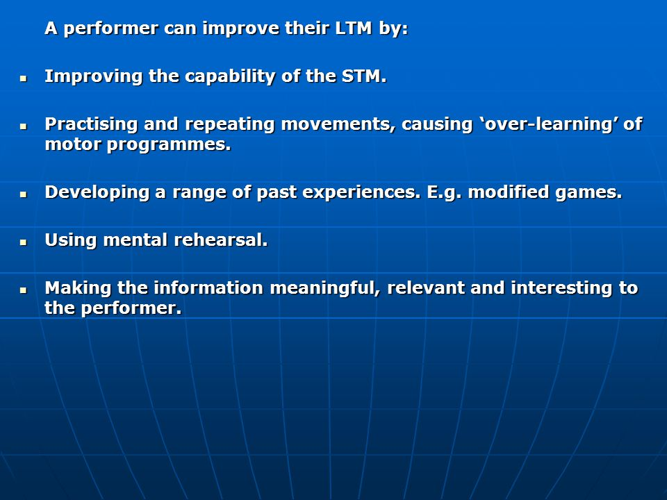 A performer can improve their LTM by: Improving the capability of the STM. Improving the capability of the STM. Practising and repeating movements, ca