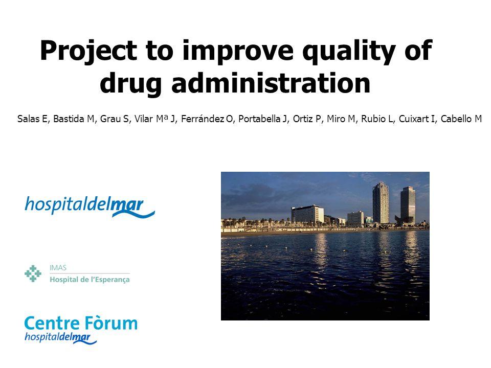 Project to improve quality of drug administration Salas E, Bastida M, Grau S, Vilar Mª J, Ferrández O, Portabella J, Ortiz P, Miro M, Rubio L, Cuixart I, Cabello M