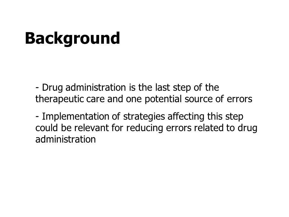 Background - Drug administration is the last step of the therapeutic care and one potential source of errors - Implementation of strategies affecting this step could be relevant for reducing errors related to drug administration