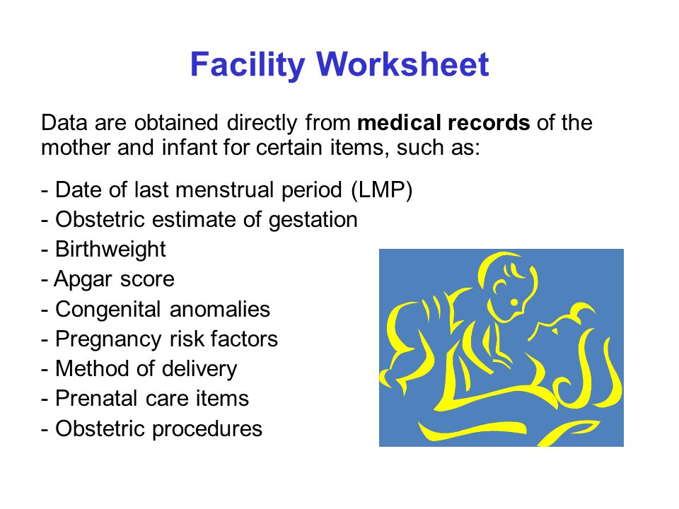 Facility Worksheet Data are obtained directly from medical records of the mother and infant for certain items, such as: - Date of last menstrual period (LMP) - Obstetric estimate of gestation - Birthweight - Apgar score - Congenital anomalies - Pregnancy risk factors - Method of delivery - Prenatal care items - Obstetric procedures