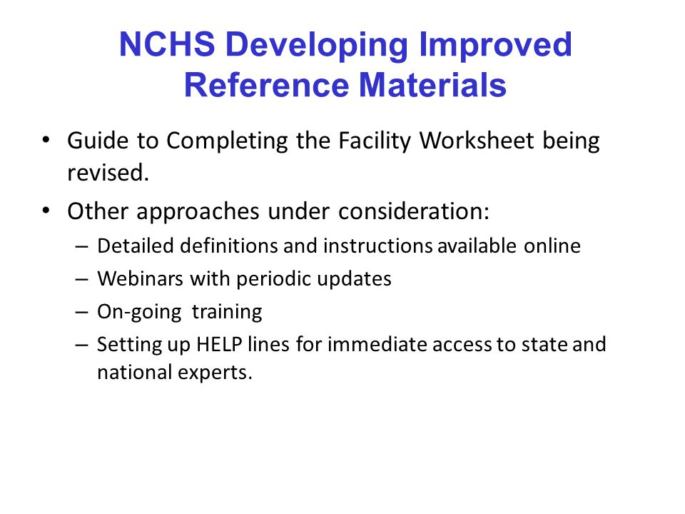NCHS Developing Improved Reference Materials Guide to Completing the Facility Worksheet being revised.