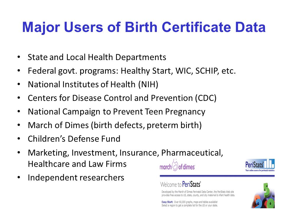 Selected Birth Certificate Data Items used for Health Monitoring Mother's age (e.g., teen births, older mothers) Mother's race and Hispanic origin Medical risks (e.g., diabetes, hypertension) Method of delivery (cesarean) Prenatal care Gestational age (preterm birth) Birthweight (low birthweight) And many more!