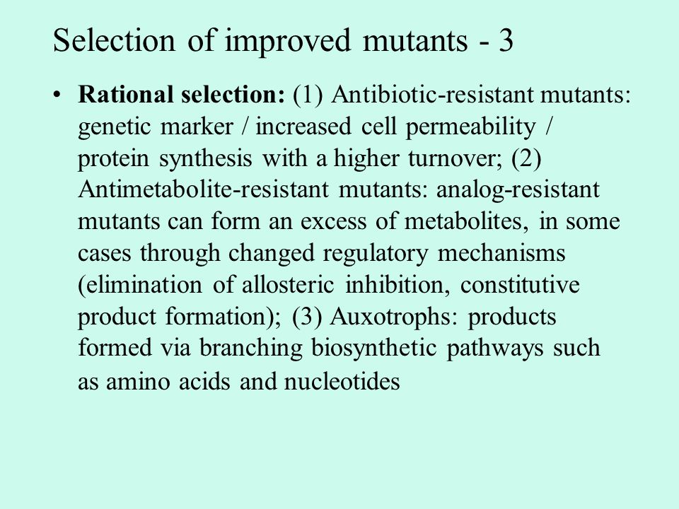 Selection of improved mutants - 3 Rational selection: (1) Antibiotic-resistant mutants: genetic marker / increased cell permeability / protein synthesis with a higher turnover; (2) Antimetabolite-resistant mutants: analog-resistant mutants can form an excess of metabolites, in some cases through changed regulatory mechanisms (elimination of allosteric inhibition, constitutive product formation); (3) Auxotrophs: products formed via branching biosynthetic pathways such as amino acids and nucleotides