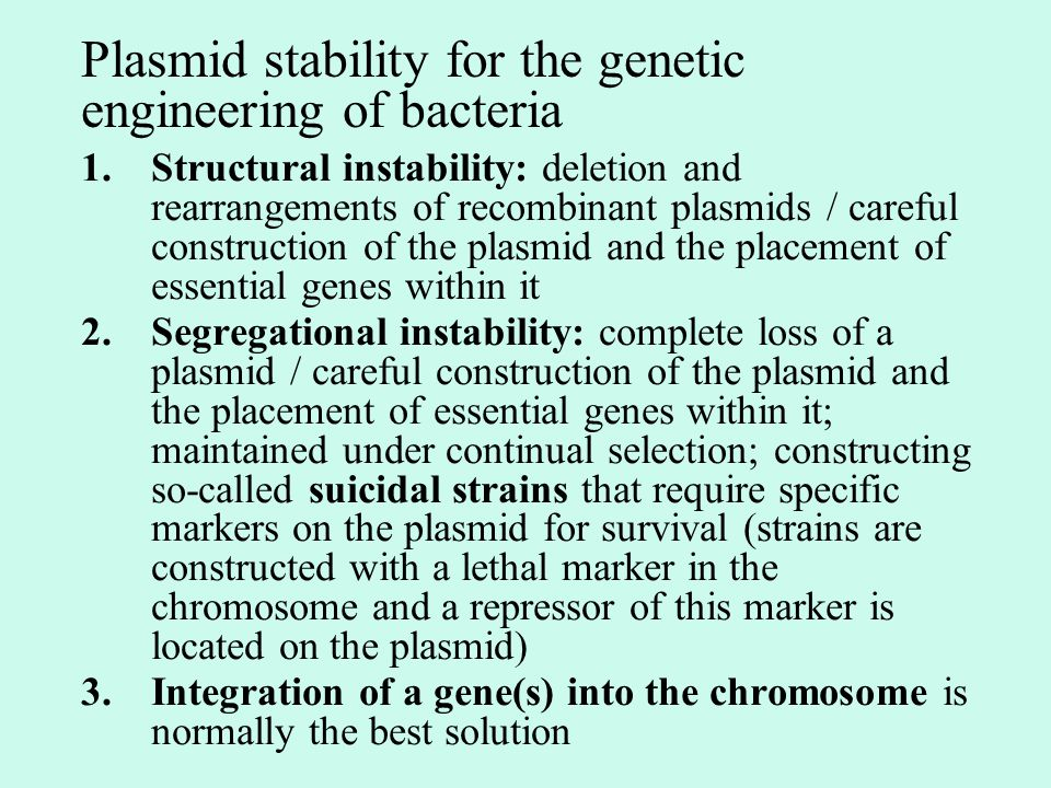 Plasmid stability for the genetic engineering of bacteria 1.Structural instability: deletion and rearrangements of recombinant plasmids / careful construction of the plasmid and the placement of essential genes within it 2.Segregational instability: complete loss of a plasmid / careful construction of the plasmid and the placement of essential genes within it; maintained under continual selection; constructing so-called suicidal strains that require specific markers on the plasmid for survival (strains are constructed with a lethal marker in the chromosome and a repressor of this marker is located on the plasmid) 3.Integration of a gene(s) into the chromosome is normally the best solution