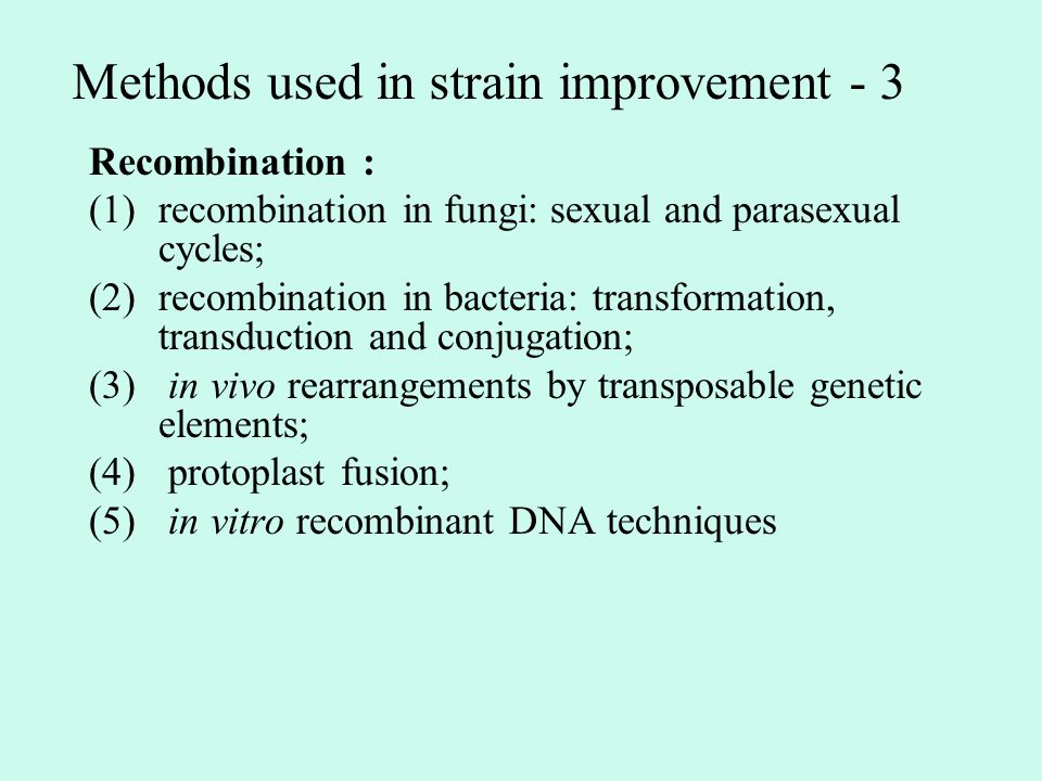 Methods used in strain improvement - 3 Recombination : (1)recombination in fungi: sexual and parasexual cycles; (2)recombination in bacteria: transformation, transduction and conjugation; (3) in vivo rearrangements by transposable genetic elements; (4) protoplast fusion; (5) in vitro recombinant DNA techniques
