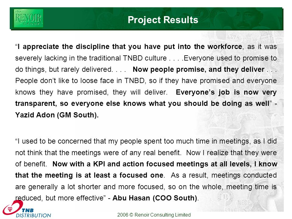 2006 © Renoir Consulting Limited Project Results I appreciate the discipline that you have put into the workforce, as it was severely lacking in the traditional TNBD culture....Everyone used to promise to do things, but rarely delivered....