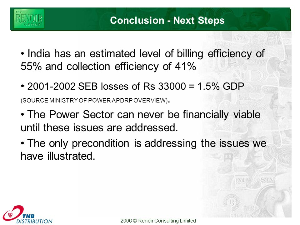 2006 © Renoir Consulting Limited Conclusion - Next Steps India has an estimated level of billing efficiency of 55% and collection efficiency of 41% SEB losses of Rs = 1.5% GDP (SOURCE MINISTRY OF POWER APDRP OVERVIEW).