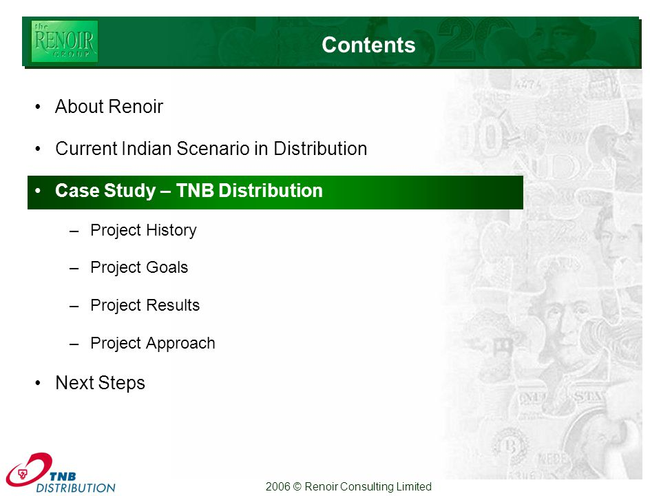 2006 © Renoir Consulting Limited Contents About Renoir Current Indian Scenario in Distribution Case Study – TNB Distribution –Project History –Project Goals –Project Results –Project Approach Next Steps