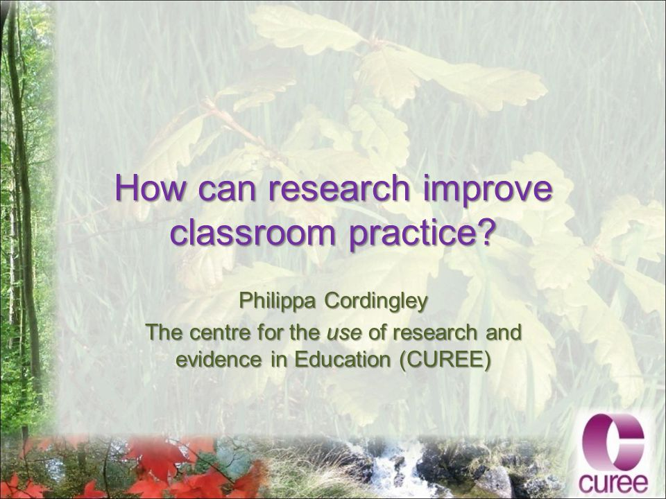 How can research improve classroom practice.