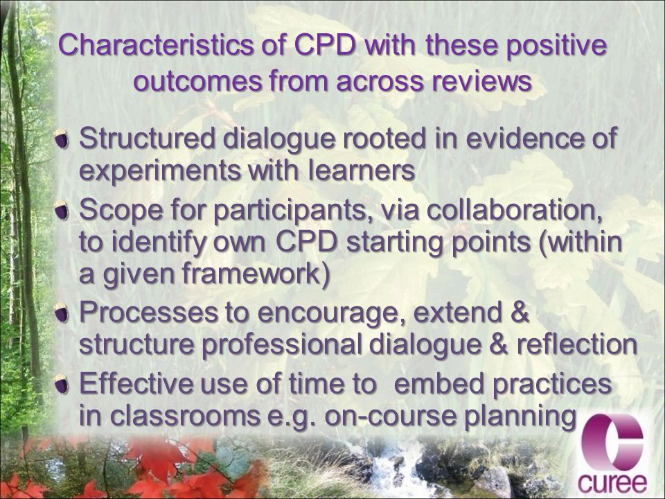 Characteristics of CPD with these positive outcomes from across reviews Structured dialogue rooted in evidence of experiments with learners Scope for participants, via collaboration, to identify own CPD starting points (within a given framework) Processes to encourage, extend & structure professional dialogue & reflection Effective use of time to embed practices in classrooms e.g.