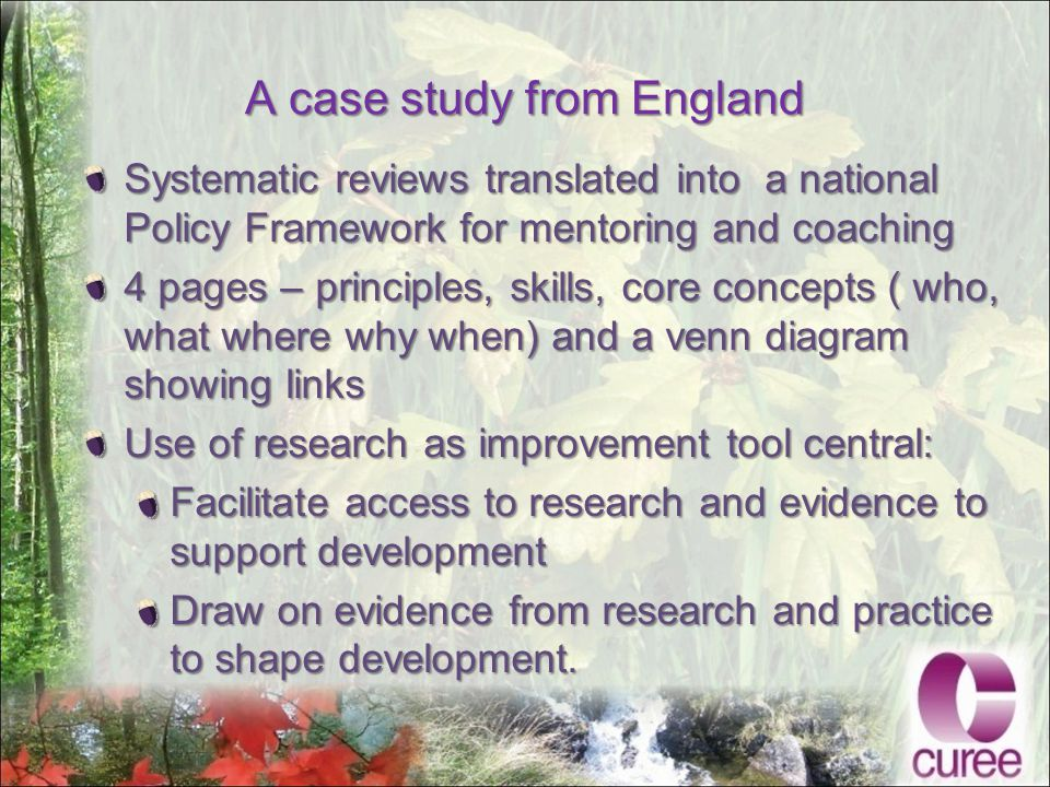 A case study from England Systematic reviews translated into a national Policy Framework for mentoring and coaching 4 pages – principles, skills, core concepts ( who, what where why when) and a venn diagram showing links Use of research as improvement tool central: Facilitate access to research and evidence to support development Draw on evidence from research and practice to shape development.
