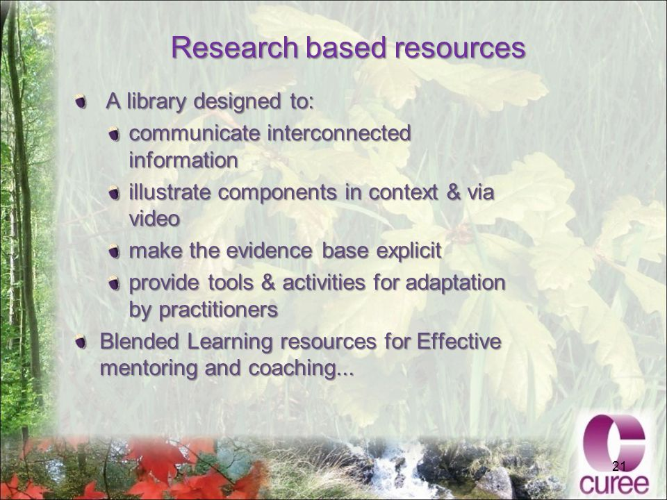 21 Research based resources A library designed to: A library designed to: communicate interconnected information illustrate components in context & via video make the evidence base explicit provide tools & activities for adaptation by practitioners Blended Learning resources for Effective mentoring and coaching...
