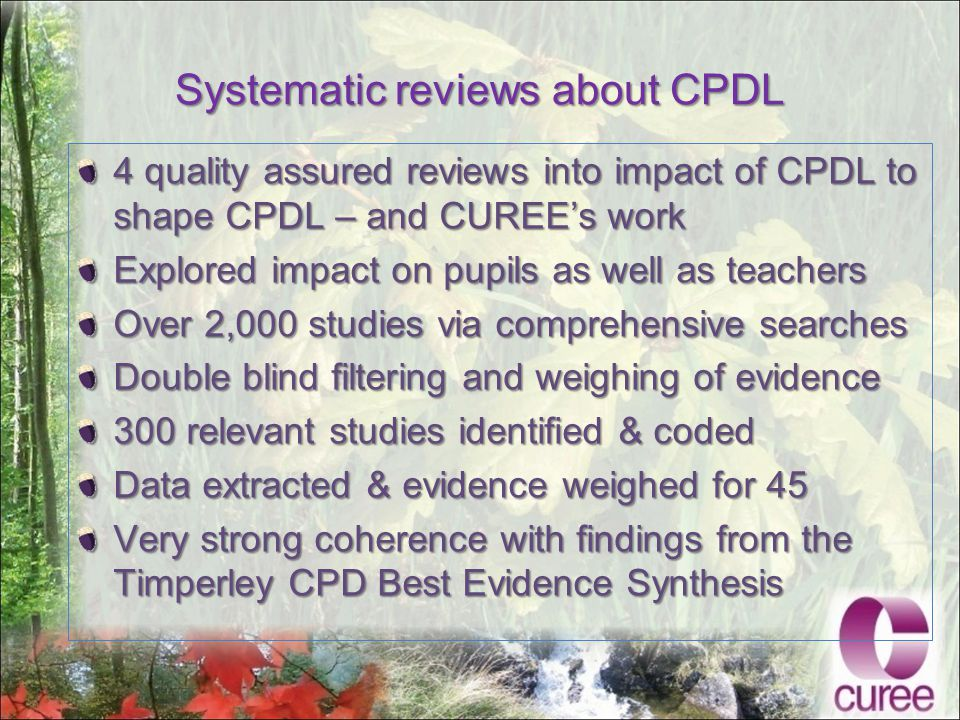 Systematic reviews about CPDL 4 quality assured reviews into impact of CPDL to shape CPDL – and CUREE's work Explored impact on pupils as well as teachers Over 2,000 studies via comprehensive searches Double blind filtering and weighing of evidence 300 relevant studies identified & coded Data extracted & evidence weighed for 45 Very strong coherence with findings from the Timperley CPD Best Evidence Synthesis