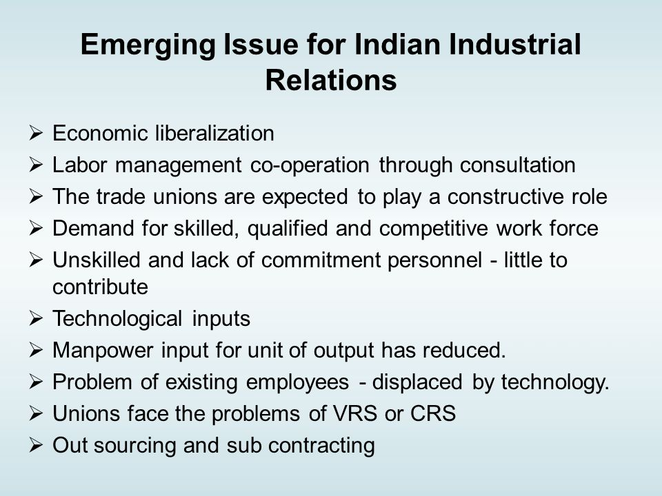 Emerging Issue for Indian Industrial Relations  Economic liberalization  Labor management co-operation through consultation  The trade unions are expected to play a constructive role  Demand for skilled, qualified and competitive work force  Unskilled and lack of commitment personnel - little to contribute  Technological inputs  Manpower input for unit of output has reduced.