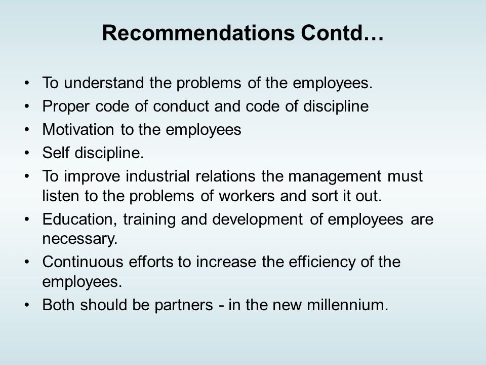 Recommendations Contd… To understand the problems of the employees.